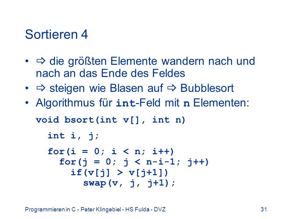 Programmieren in C - Peter Klingebiel - HS Fulda - DVZ31 Sortieren 4 die größten Elemente wandern nach und nach an das Ende des Feldes steigen wie Blasen auf Bubblesort Algorithmus für int -Feld mit n Elementen: void bsort(int v[], int n) int i, j; for(i = 0; i v[j+1]) swap(v, j, j+1);