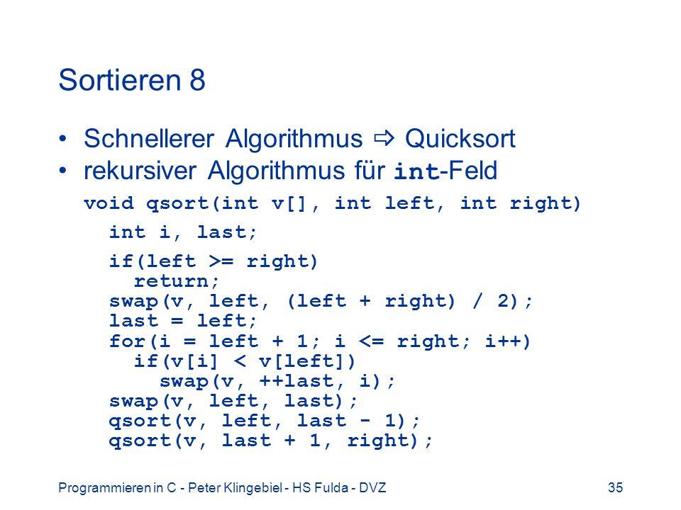 Programmieren in C - Peter Klingebiel - HS Fulda - DVZ35 Sortieren 8 Schnellerer Algorithmus Quicksort rekursiver Algorithmus für int -Feld void qsort(int v[], int left, int right) int i, last; if(left >= right) return; swap(v, left, (left + right) / 2); last = left; for(i = left + 1; i <= right; i++) if(v[i] < v[left]) swap(v, ++last, i); swap(v, left, last); qsort(v, left, last - 1); qsort(v, last + 1, right);