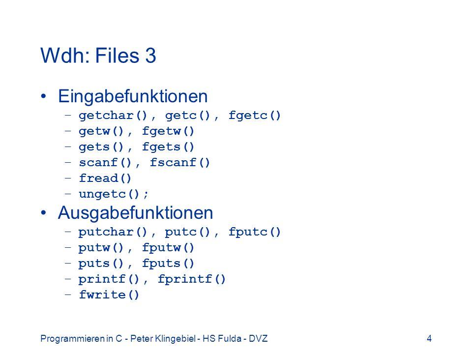 Programmieren in C - Peter Klingebiel - HS Fulda - DVZ4 Wdh: Files 3 Eingabefunktionen –getchar(), getc(), fgetc() –getw(), fgetw() –gets(), fgets() –scanf(), fscanf() –fread() –ungetc(); Ausgabefunktionen –putchar(), putc(), fputc() –putw(), fputw() –puts(), fputs() –printf(), fprintf() –fwrite()