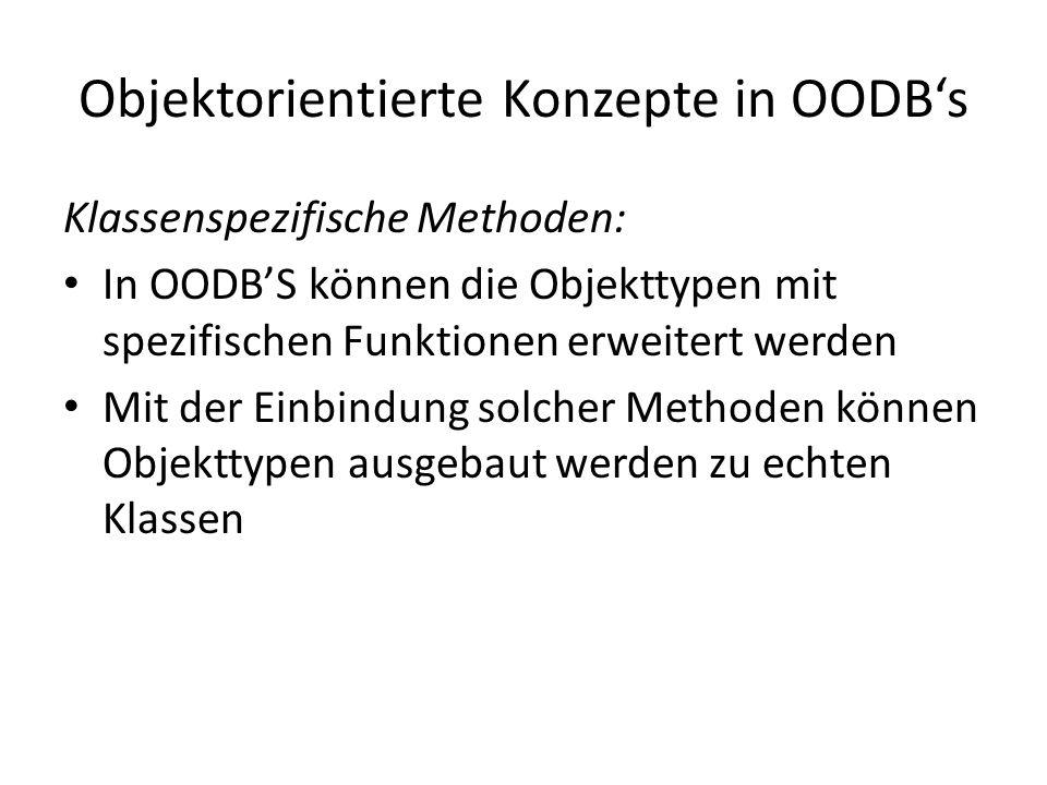 Objektorientierte Konzepte in OODBs Klassenspezifische Methoden: In OODBS können die Objekttypen mit spezifischen Funktionen erweitert werden Mit der