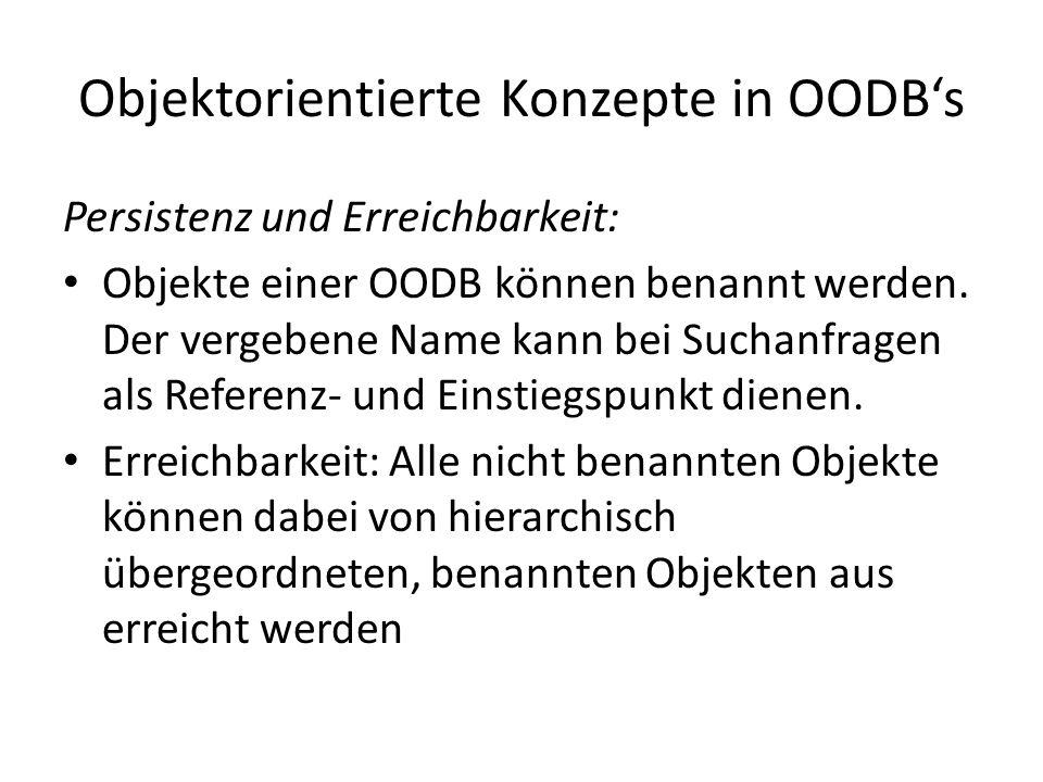Objektorientierte Konzepte in OODBs Persistenz und Erreichbarkeit: Objekte einer OODB können benannt werden. Der vergebene Name kann bei Suchanfragen