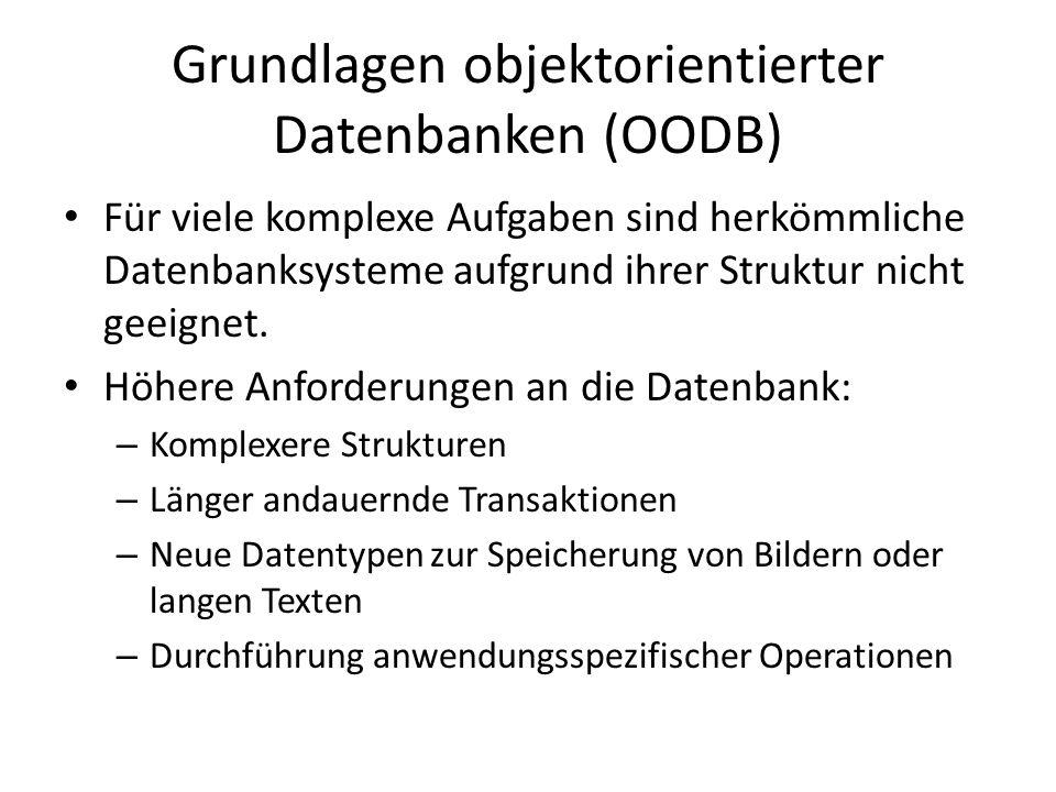 Grundlagen objektorientierter Datenbanken Schlüsselfunktionen von OODBs: Struktur und Operationen von Objekten können vom Entwickler spezifiziert werden OODBs sind aufgrund ihrer Objektorientierung für moderne Programmiersprachen ausgelegt.
