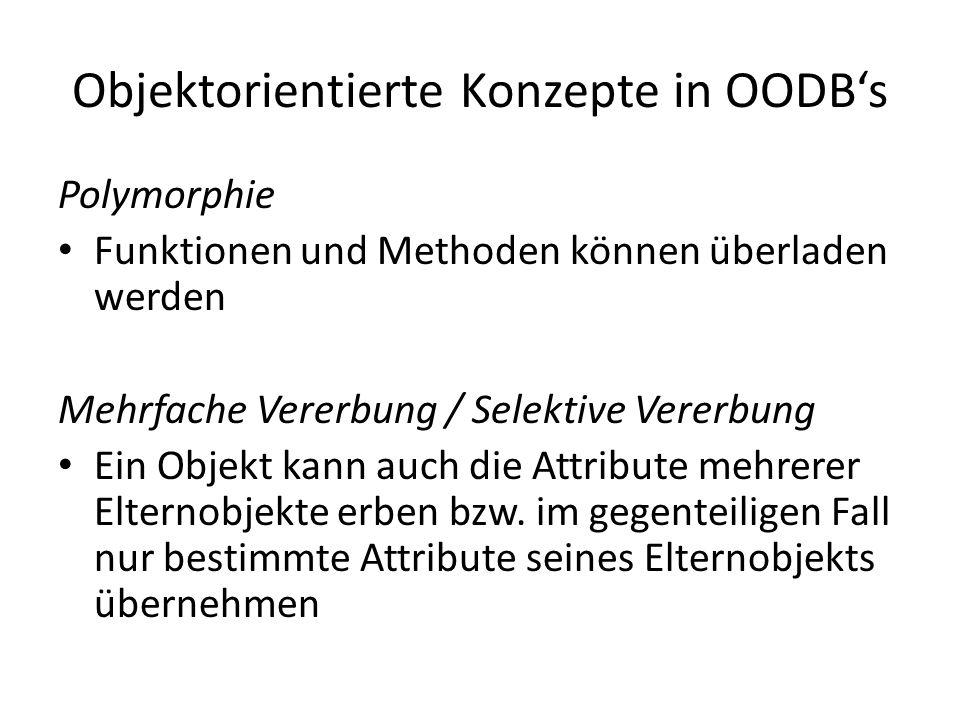 Objektorientierte Konzepte in OODBs Polymorphie Funktionen und Methoden können überladen werden Mehrfache Vererbung / Selektive Vererbung Ein Objekt k