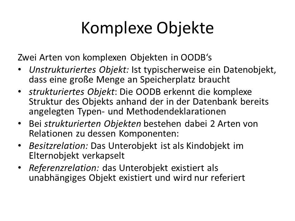 Komplexe Objekte Zwei Arten von komplexen Objekten in OODBs Unstrukturiertes Objekt: Ist typischerweise ein Datenobjekt, dass eine große Menge an Spei
