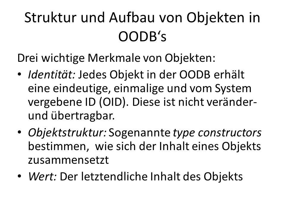 Struktur und Aufbau von Objekten in OODBs Die Zusammensetzung eines Objekts lässt sich mit folgendem Triple veranschaulichen: (i, c, v) wobei iobject identifier (OID) ctype constructor vvalue (Wert)