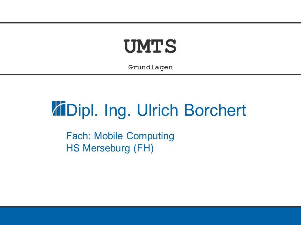 UMTS Grundlagen Dipl. Ing. Ulrich Borchert Fach: Mobile Computing HS Merseburg (FH)