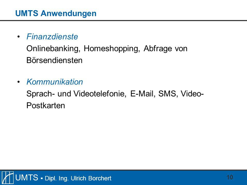 UMTS Dipl. Ing. Ulrich Borchert 10 UMTS Anwendungen Finanzdienste Onlinebanking, Homeshopping, Abfrage von Börsendiensten Kommunikation Sprach- und Vi