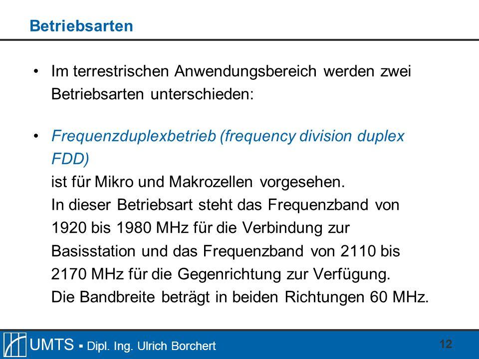 UMTS Dipl. Ing. Ulrich Borchert 12 Betriebsarten Im terrestrischen Anwendungsbereich werden zwei Betriebsarten unterschieden: Frequenzduplexbetrieb (f