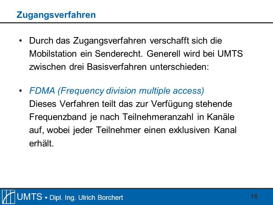 UMTS Dipl. Ing. Ulrich Borchert 16 Zugangsverfahren Durch das Zugangsverfahren verschafft sich die Mobilstation ein Senderecht. Generell wird bei UMTS