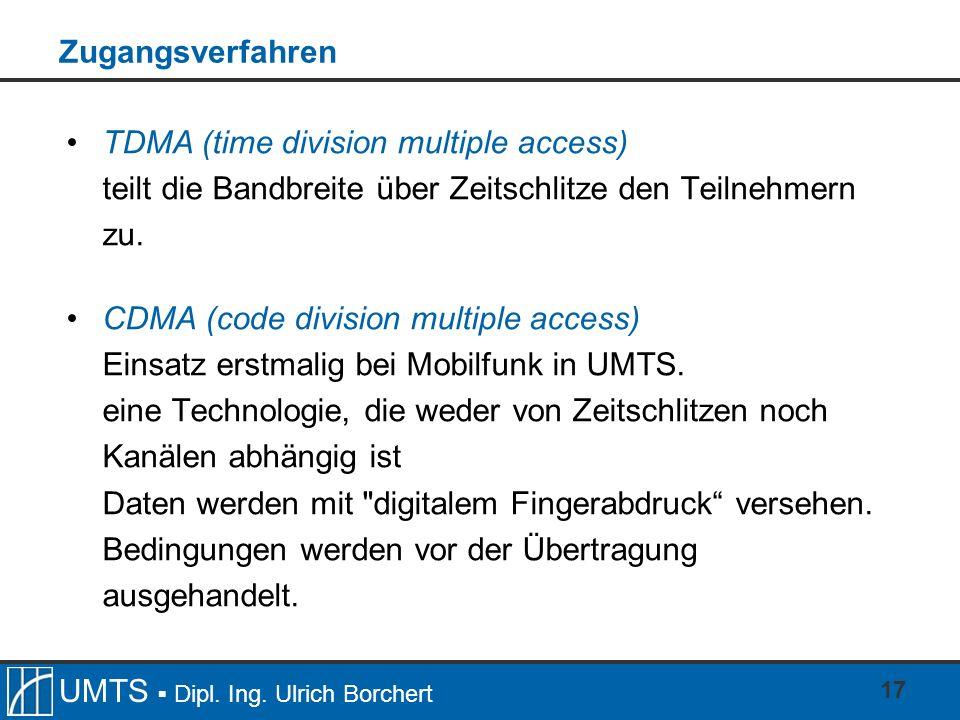 UMTS Dipl. Ing. Ulrich Borchert 17 Zugangsverfahren TDMA (time division multiple access) teilt die Bandbreite über Zeitschlitze den Teilnehmern zu. CD