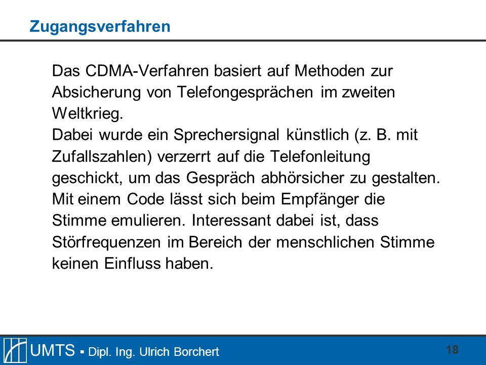 UMTS Dipl. Ing. Ulrich Borchert 18 Zugangsverfahren Das CDMA-Verfahren basiert auf Methoden zur Absicherung von Telefongesprächen im zweiten Weltkrieg