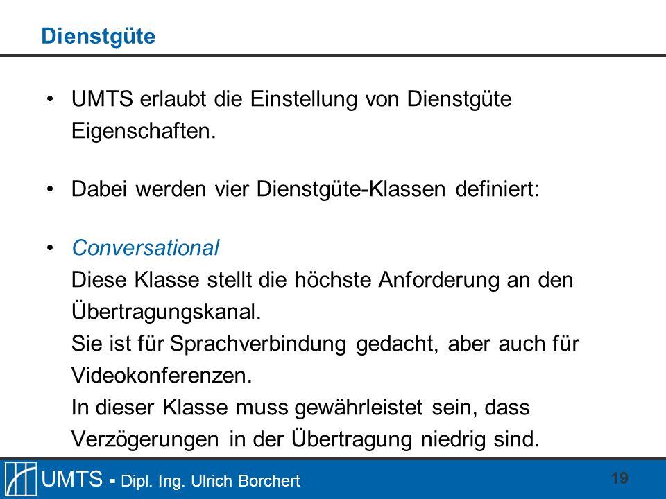 UMTS Dipl. Ing. Ulrich Borchert 19 Dienstgüte UMTS erlaubt die Einstellung von Dienstgüte Eigenschaften. Dabei werden vier Dienstgüte-Klassen definier