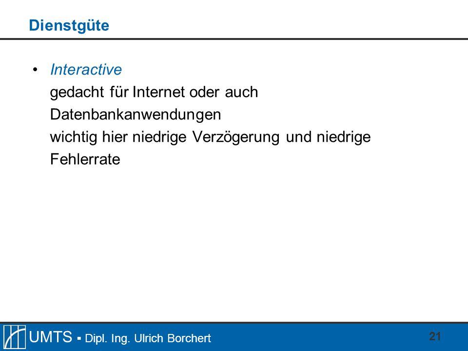 UMTS Dipl. Ing. Ulrich Borchert 21 Dienstgüte Interactive gedacht für Internet oder auch Datenbankanwendungen wichtig hier niedrige Verzögerung und ni