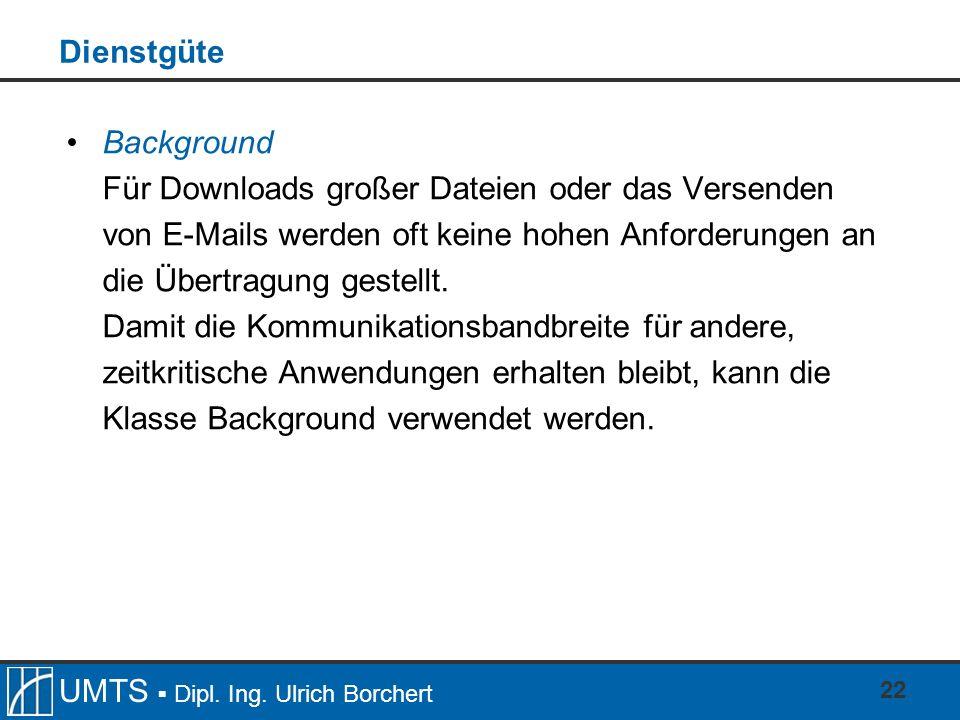 UMTS Dipl. Ing. Ulrich Borchert 22 Dienstgüte Background Für Downloads großer Dateien oder das Versenden von E-Mails werden oft keine hohen Anforderun