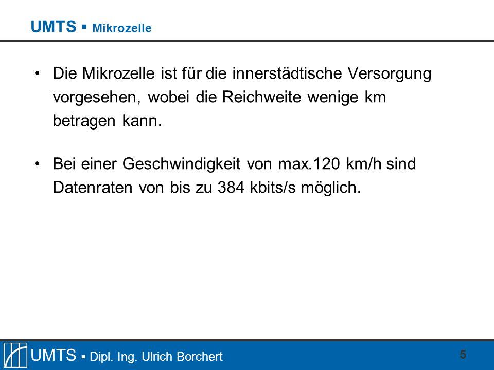 UMTS Dipl. Ing. Ulrich Borchert 5 Die Mikrozelle ist für die innerstädtische Versorgung vorgesehen, wobei die Reichweite wenige km betragen kann. Bei