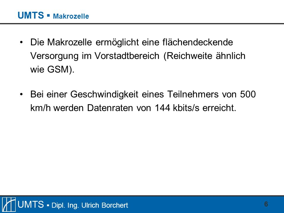 UMTS Dipl. Ing. Ulrich Borchert 6 Die Makrozelle ermöglicht eine flächendeckende Versorgung im Vorstadtbereich (Reichweite ähnlich wie GSM). Bei einer
