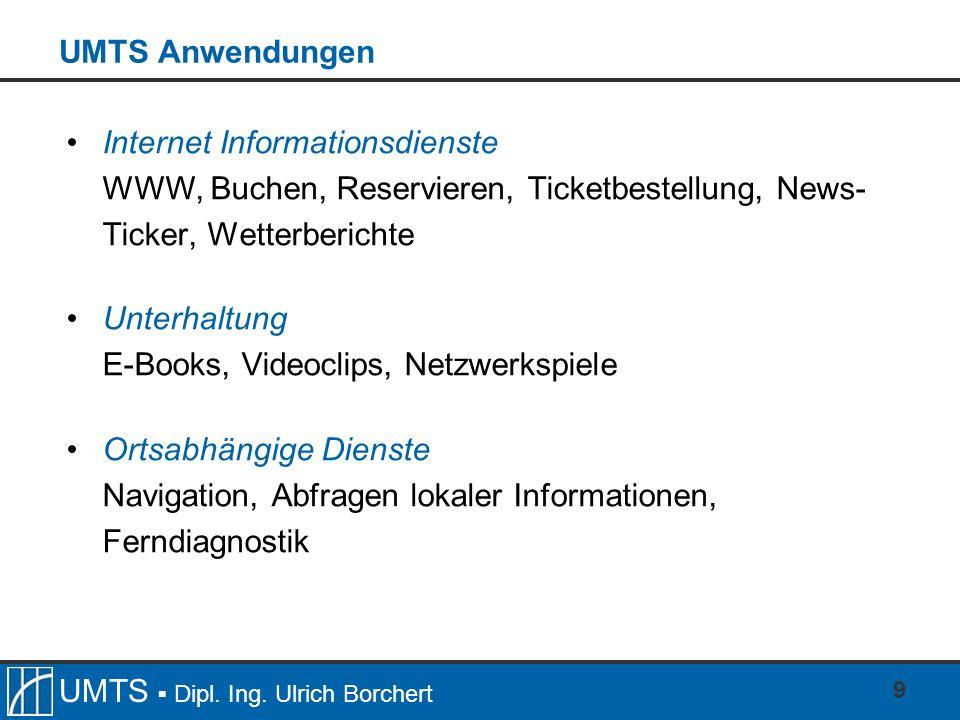 UMTS Dipl. Ing. Ulrich Borchert 9 UMTS Anwendungen Internet Informationsdienste WWW, Buchen, Reservieren, Ticketbestellung, News- Ticker, Wetterberich