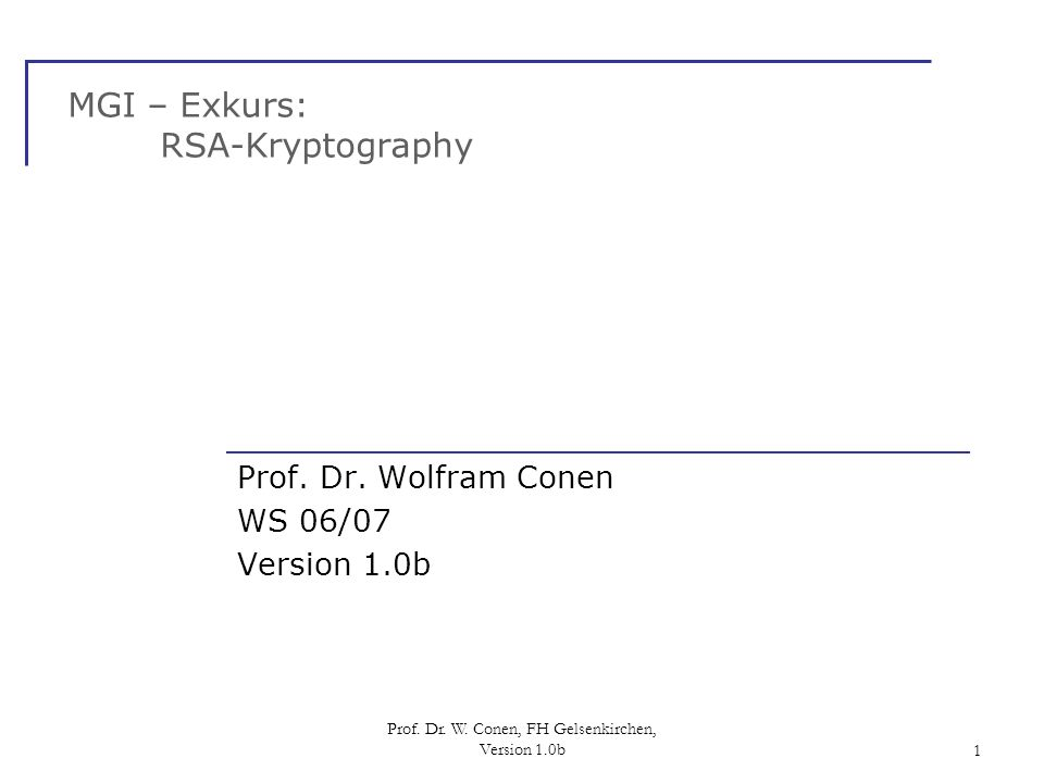 Prof. Dr. W. Conen, FH Gelsenkirchen, Version 1.0b1 MGI – Exkurs: RSA-Kryptography Prof. Dr. Wolfram Conen WS 06/07 Version 1.0b