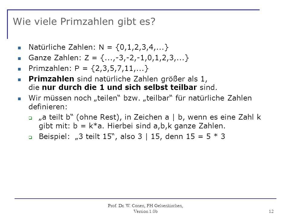 Prof. Dr. W. Conen, FH Gelsenkirchen, Version 1.0b 12 Wie viele Primzahlen gibt es? Natürliche Zahlen: N = {0,1,2,3,4,...} Ganze Zahlen: Z = {...,-3,-