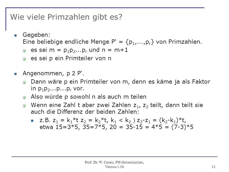Prof. Dr. W. Conen, FH Gelsenkirchen, Version 1.0b 13 Wie viele Primzahlen gibt es? Gegeben: Eine beliebige endliche Menge P = {p 1,...,p r } von Prim