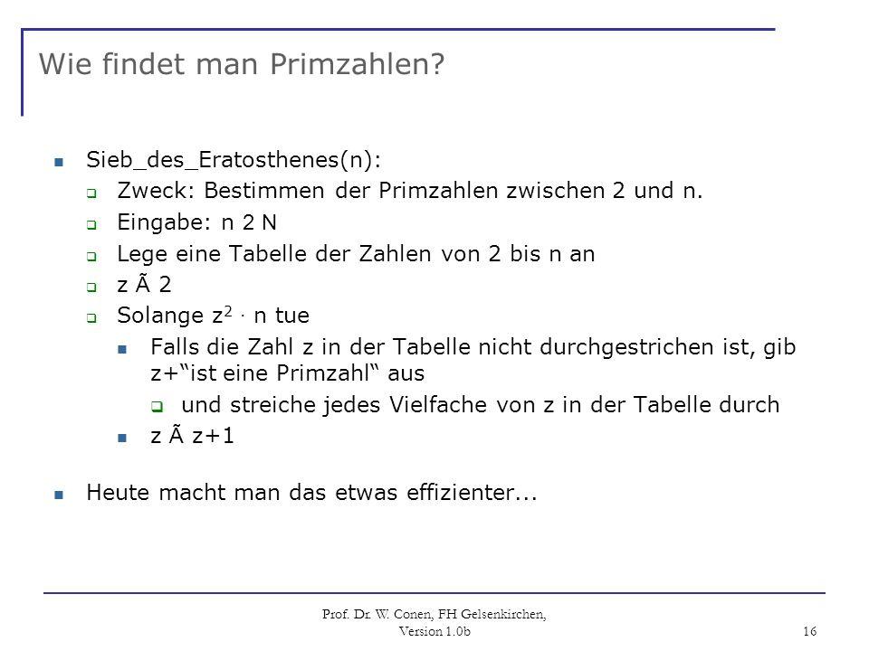 Prof. Dr. W. Conen, FH Gelsenkirchen, Version 1.0b 16 Wie findet man Primzahlen? Sieb_des_Eratosthenes(n): Zweck: Bestimmen der Primzahlen zwischen 2