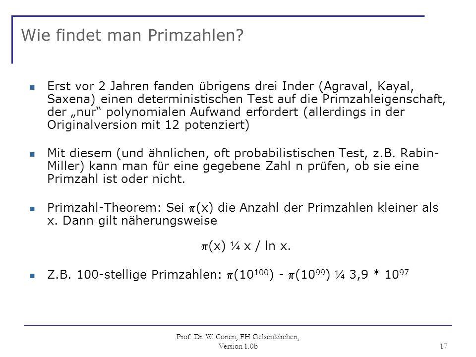 Prof. Dr. W. Conen, FH Gelsenkirchen, Version 1.0b 17 Wie findet man Primzahlen? Erst vor 2 Jahren fanden übrigens drei Inder (Agraval, Kayal, Saxena)