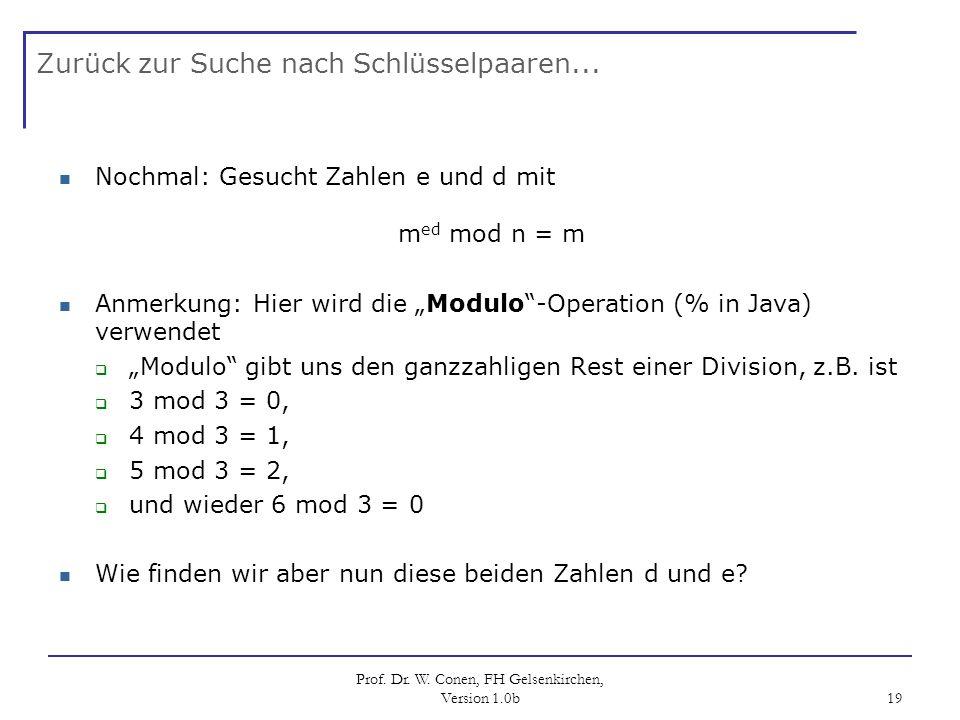 Prof. Dr. W. Conen, FH Gelsenkirchen, Version 1.0b 19 Zurück zur Suche nach Schlüsselpaaren... Nochmal: Gesucht Zahlen e und d mit m ed mod n = m Anme