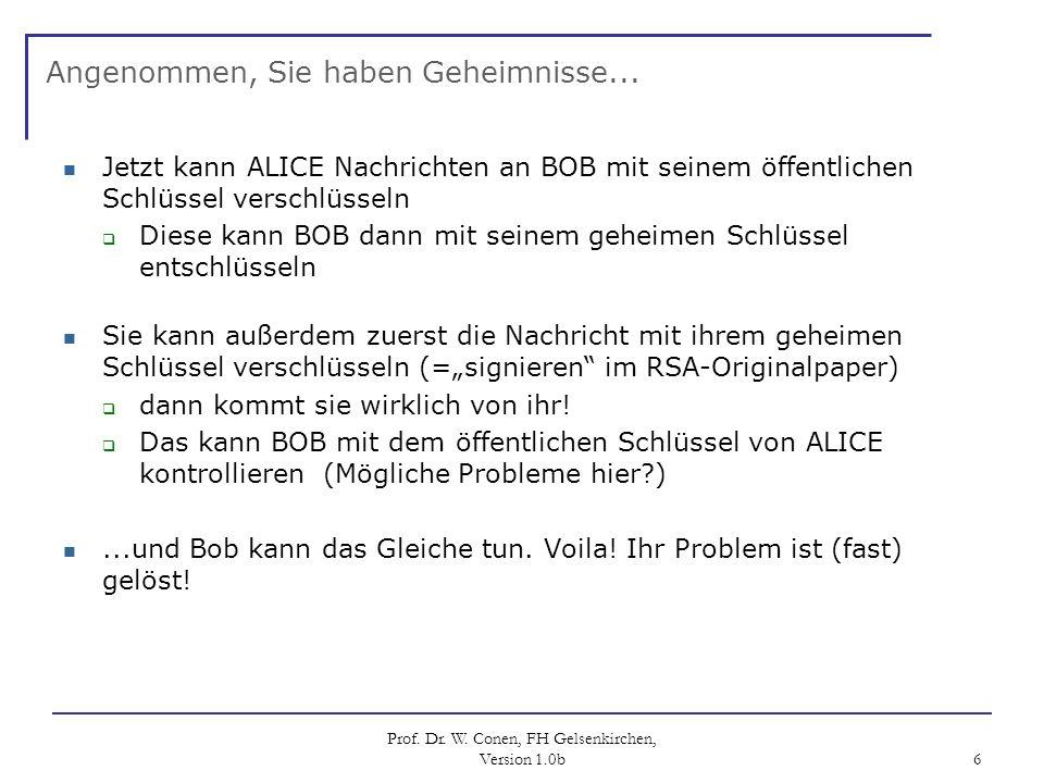 Prof. Dr. W. Conen, FH Gelsenkirchen, Version 1.0b 6 Angenommen, Sie haben Geheimnisse... Jetzt kann ALICE Nachrichten an BOB mit seinem öffentlichen