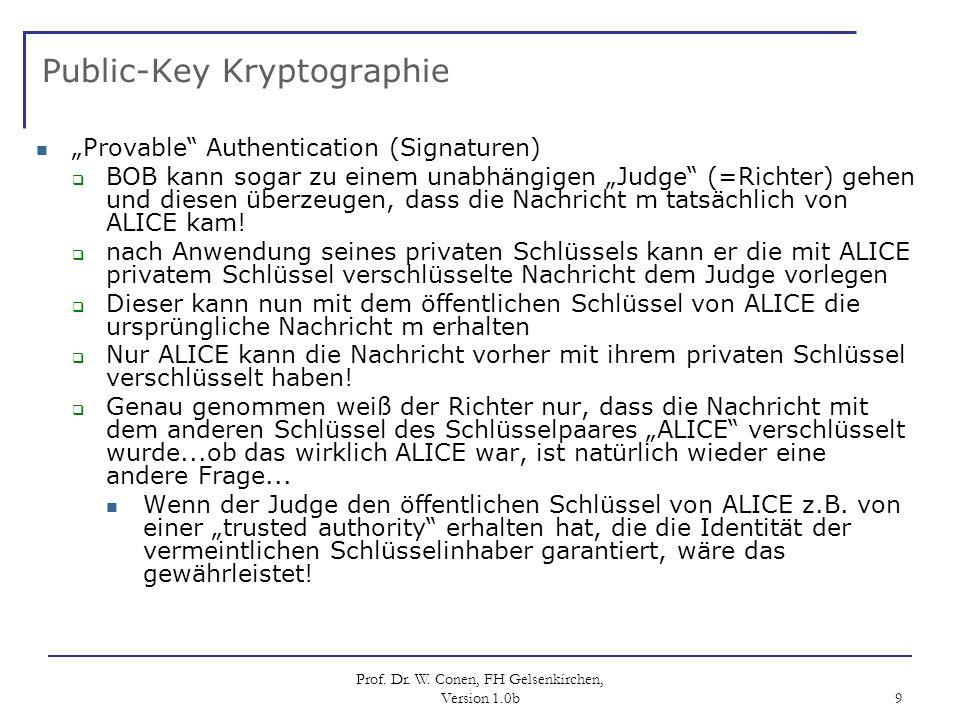 Prof. Dr. W. Conen, FH Gelsenkirchen, Version 1.0b 9 Public-Key Kryptographie Provable Authentication (Signaturen) BOB kann sogar zu einem unabhängige