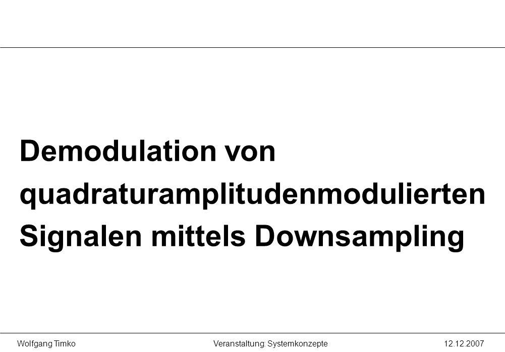 Wolfgang Timko12.12.2007Veranstaltung: Systemkonzepte Demodulation von quadraturamplitudenmodulierten Signalen mittels Downsampling