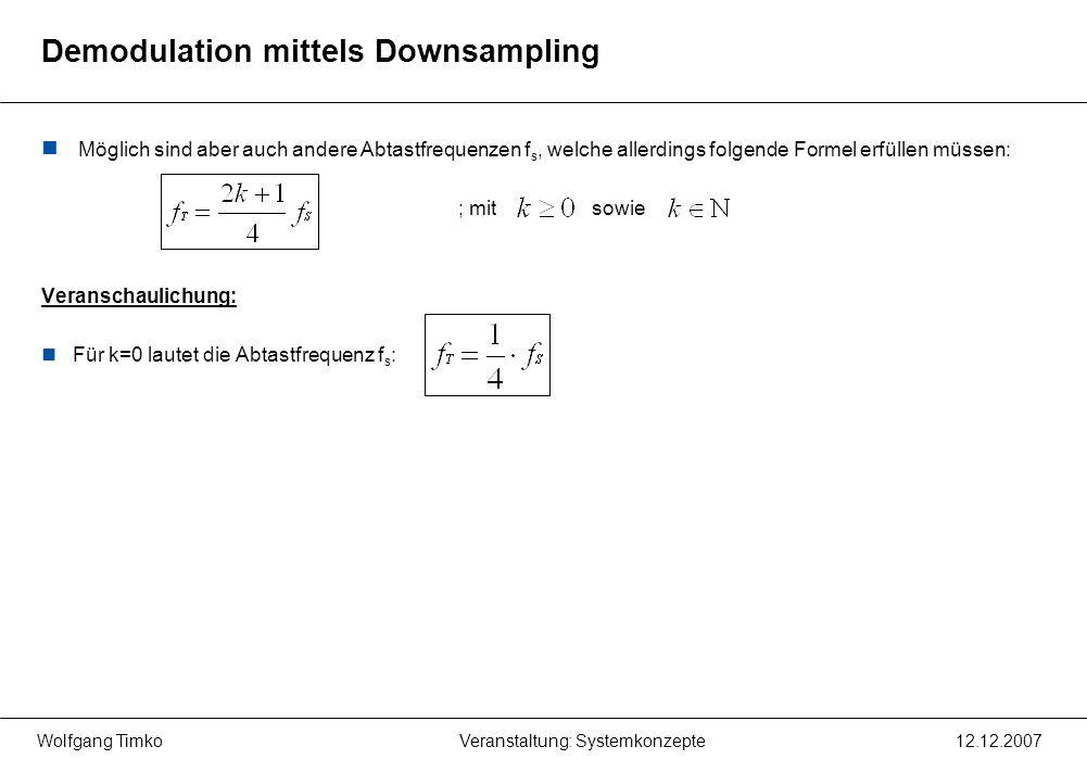 Wolfgang Timko12.12.2007Veranstaltung: Systemkonzepte Demodulation mittels Downsampling Möglich sind aber auch andere Abtastfrequenzen f s, welche all