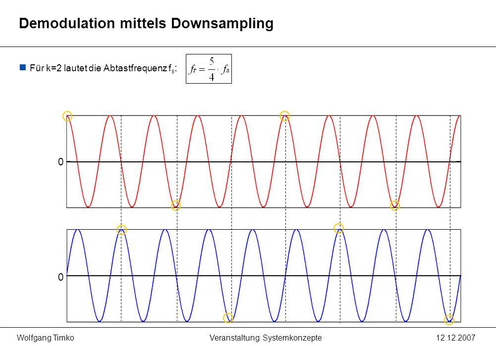 Wolfgang Timko12.12.2007Veranstaltung: Systemkonzepte Für k=2 lautet die Abtastfrequenz f s : 0 0 Demodulation mittels Downsampling