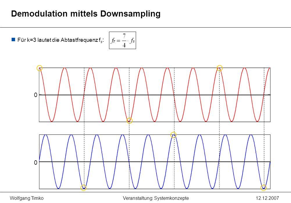 Wolfgang Timko12.12.2007Veranstaltung: Systemkonzepte Für k=3 lautet die Abtastfrequenz f s : 0 0 Demodulation mittels Downsampling