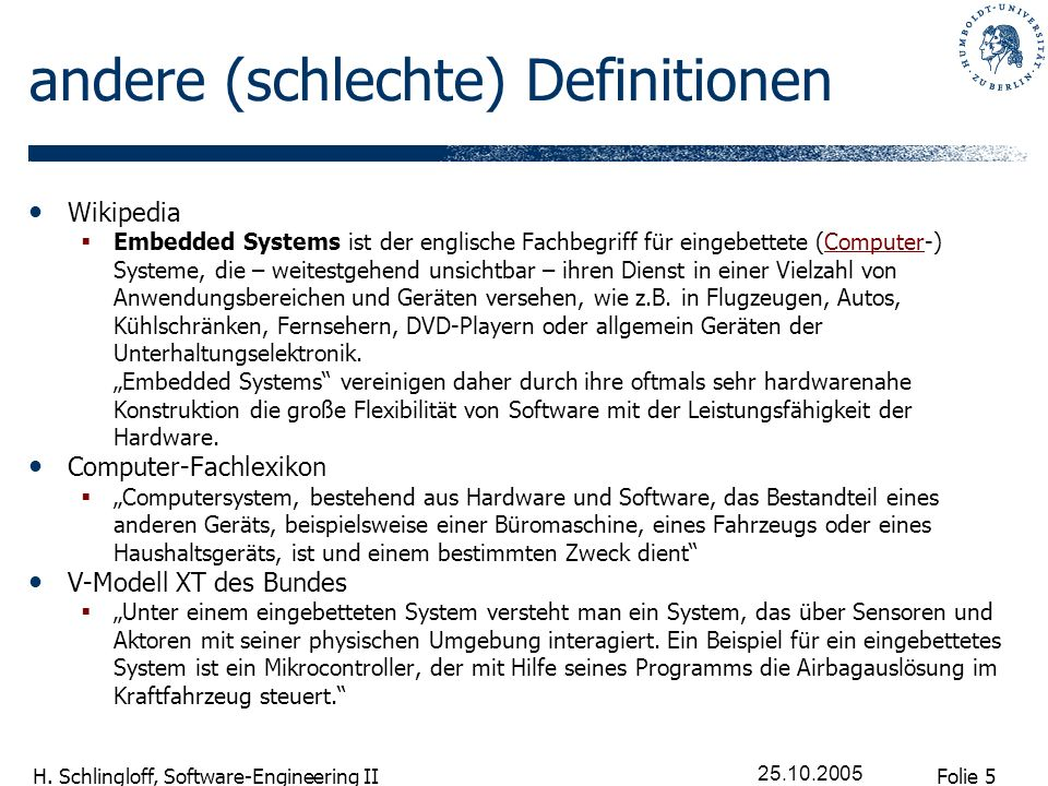 Folie 5 H. Schlingloff, Software-Engineering II 25.10.2005 andere (schlechte) Definitionen Wikipedia Embedded Systems ist der englische Fachbegriff fü
