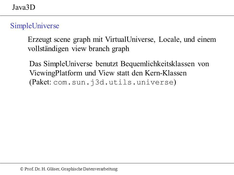 © Prof. Dr. H. Gläser, Graphische Datenverarbeitung Java3D SimpleUniverse Erzeugt scene graph mit VirtualUniverse, Locale, und einem vollständigen vie