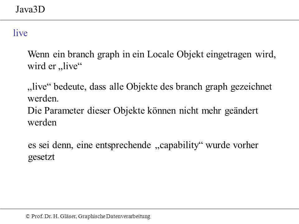© Prof. Dr. H. Gläser, Graphische Datenverarbeitung Java3D live Wenn ein branch graph in ein Locale Objekt eingetragen wird, wird er live live bedeute