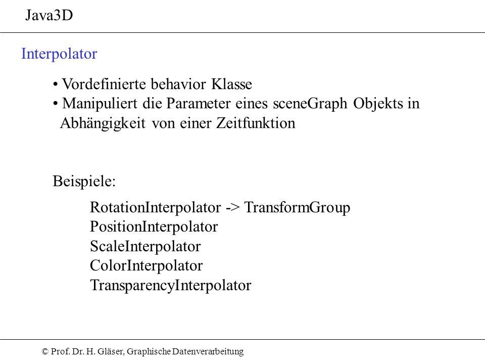 © Prof. Dr. H. Gläser, Graphische Datenverarbeitung Java3D Interpolator Vordefinierte behavior Klasse Manipuliert die Parameter eines sceneGraph Objek