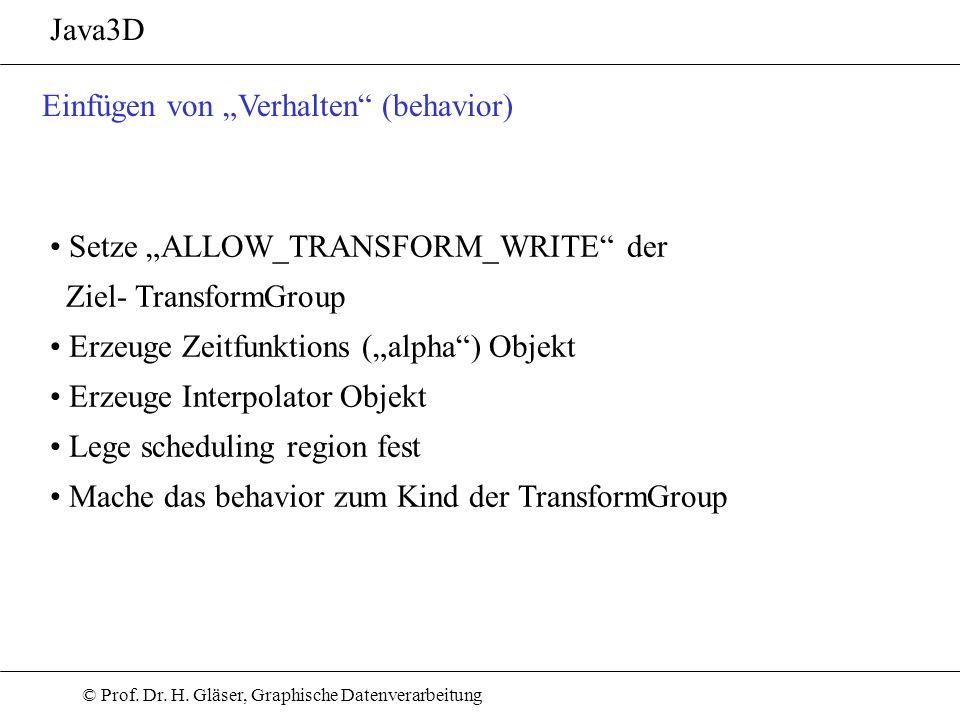 © Prof. Dr. H. Gläser, Graphische Datenverarbeitung Java3D Einfügen von Verhalten (behavior) Setze ALLOW_TRANSFORM_WRITE der Ziel- TransformGroup Erze