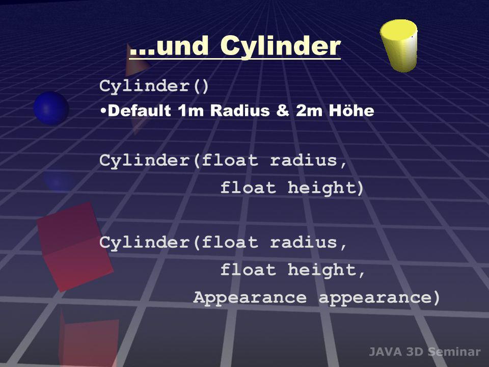 …und Cylinder Cylinder() Default 1m Radius & 2m Höhe Cylinder(float radius, float height) Cylinder(float radius, float height, Appearance appearance)