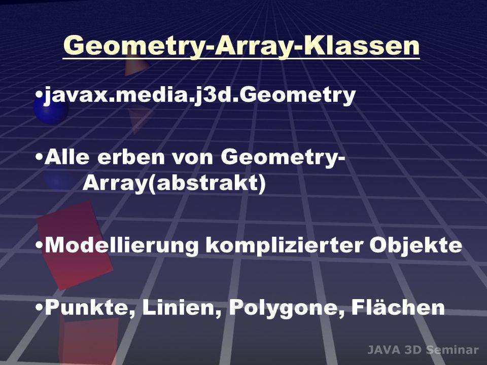 Geometry-Array-Klassen javax.media.j3d.Geometry Alle erben von Geometry- Array(abstrakt) Modellierung komplizierter Objekte Punkte, Linien, Polygone,