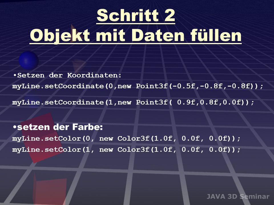 Schritt 2 Objekt mit Daten füllen Setzen der Koordinaten: myLine.setCoordinate(0,new Point3f(-0.5f,-0.8f,-0.8f)); myLine.setCoordinate(1,new Point3f(