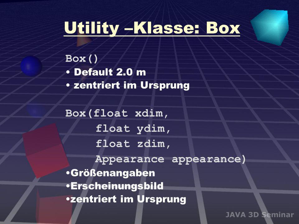 Utility –Klasse: Box Box() Default 2.0 m zentriert im Ursprung Box(float xdim, float ydim, float zdim, Appearance appearance) Größenangaben Erscheinun