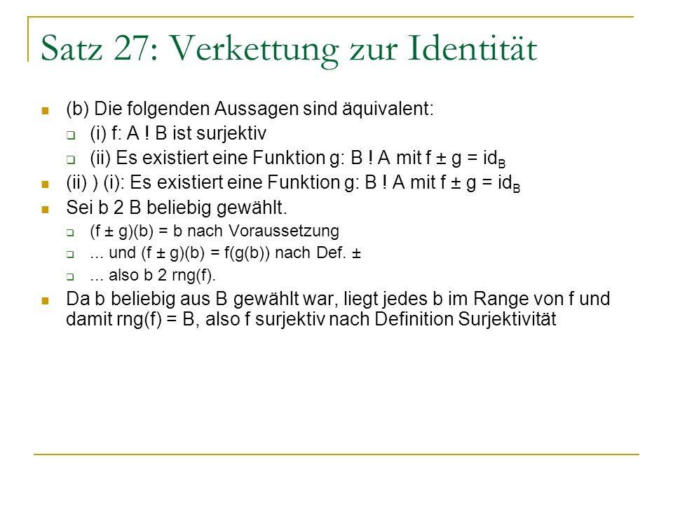 Satz 27: Verkettung zur Identität (b) Die folgenden Aussagen sind äquivalent: (i) f: A ! B ist surjektiv (ii) Es existiert eine Funktion g: B ! A mit