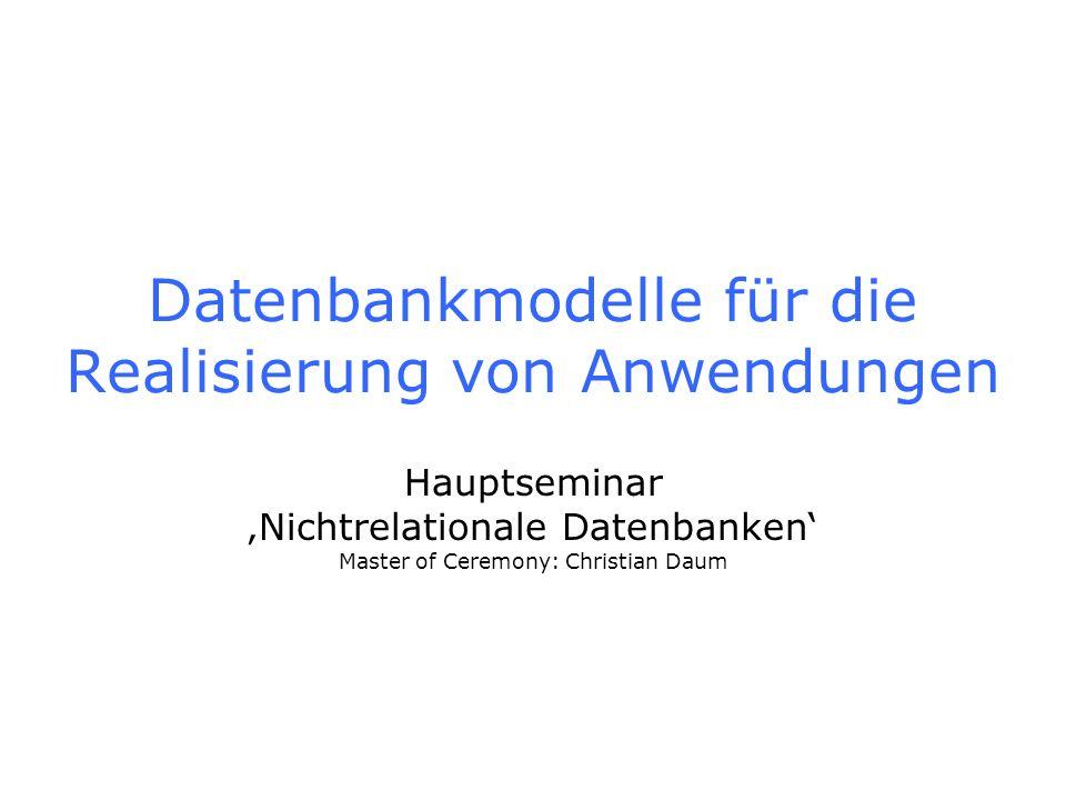 Datenbankmodelle für die Realisierung von Anwendungen Hauptseminar Nichtrelationale Datenbanken Master of Ceremony: Christian Daum