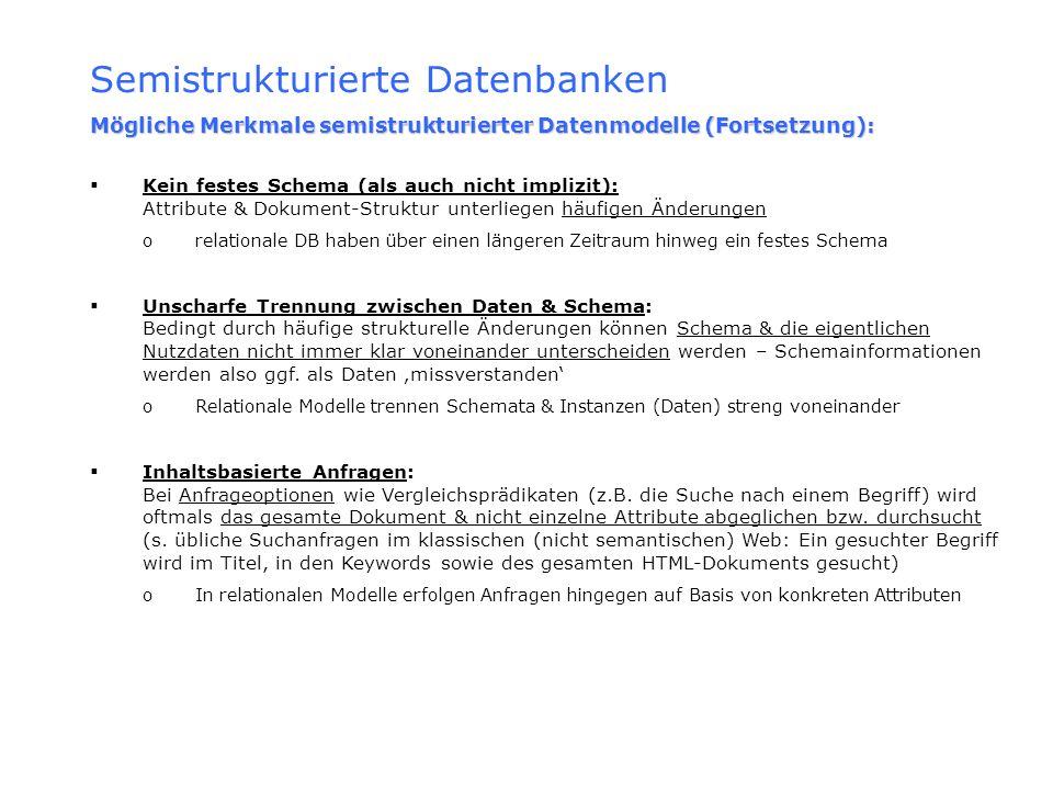 Semistrukturierte Datenbanken Mögliche Merkmale semistrukturierter Datenmodelle (Fortsetzung): Kein festes Schema (als auch nicht implizit): Attribute