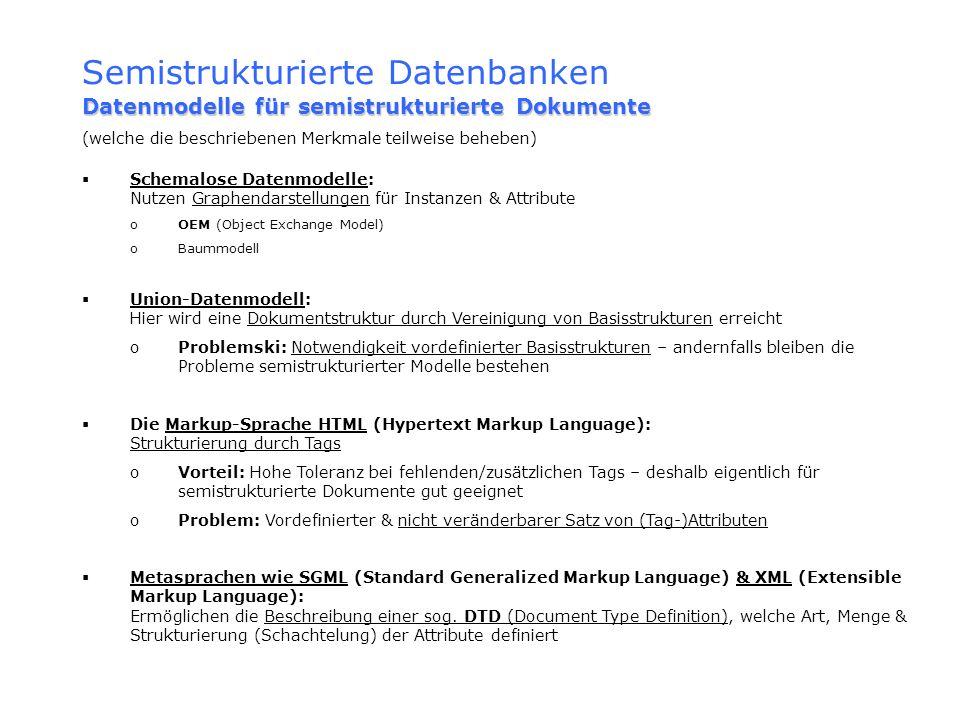 Semistrukturierte Datenbanken Datenmodelle für semistrukturierte Dokumente (welche die beschriebenen Merkmale teilweise beheben) Schemalose Datenmodel