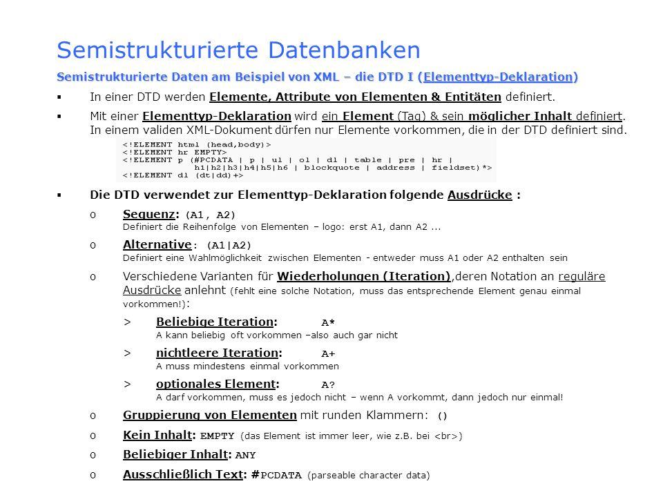 Semistrukturierte Datenbanken Semistrukturierte Daten am Beispiel von XML – die DTD I (Elementtyp-Deklaration) In einer DTD werden Elemente, Attribute
