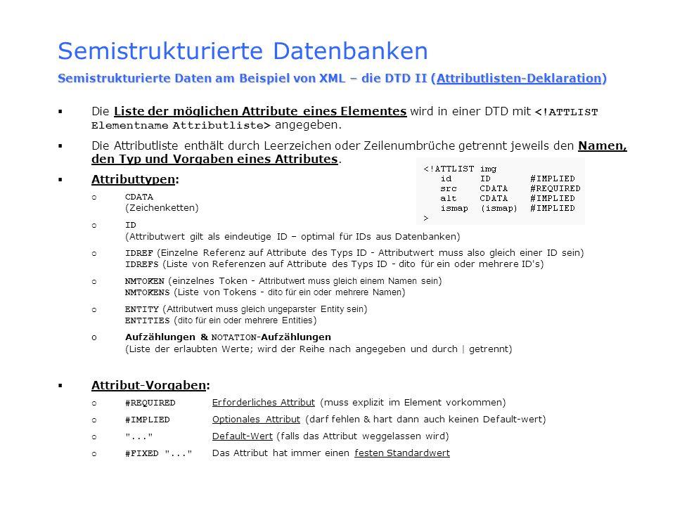 Semistrukturierte Datenbanken Semistrukturierte Daten am Beispiel von XML – die DTD II (Attributlisten-Deklaration) Die Liste der möglichen Attribute