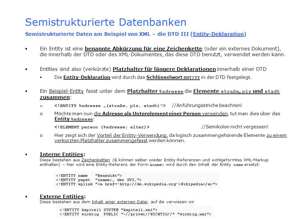 Semistrukturierte Datenbanken Semistrukturierte Daten am Beispiel von XML – die DTD III (Entity-Deklaration) Ein Entity ist eine benannte Abkürzung fü