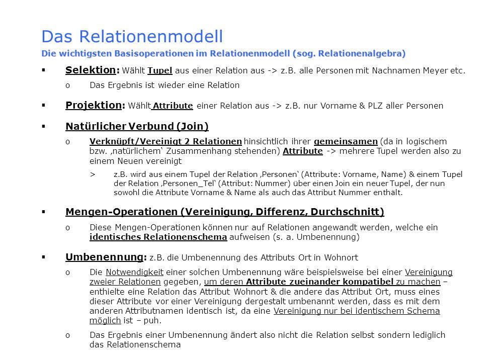 Das Relationenmodell Die wichtigsten Basisoperationen im Relationenmodell (sog. Relationenalgebra) Selektion: Wählt Tupel aus einer Relation aus -> z.